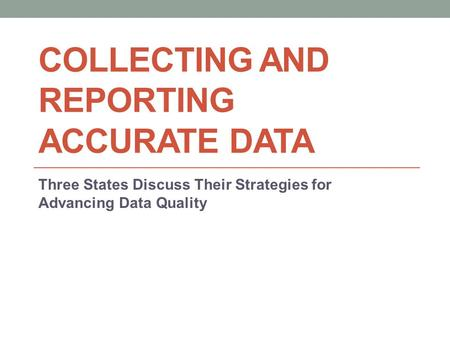 COLLECTING AND REPORTING ACCURATE DATA Three States Discuss Their Strategies for Advancing Data Quality.