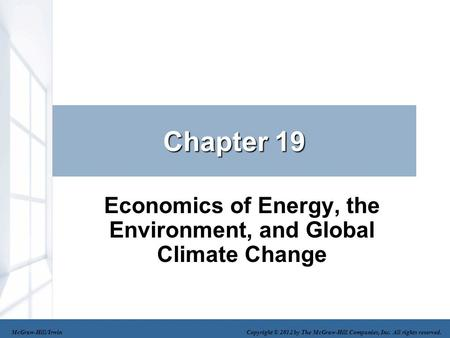 Chapter 19 Economics of Energy, the Environment, and Global Climate Change McGraw-Hill/Irwin Copyright © 2012 by The McGraw-Hill Companies, Inc. All rights.