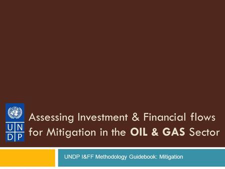 Assessing Investment & Financial flows for Mitigation in the OIL & GAS Sector UNDP I&FF Methodology Guidebook: Mitigation.