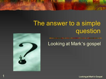Looking at Mark's Gospel 1 The answer to a simple question Looking at Mark ' s gospel.