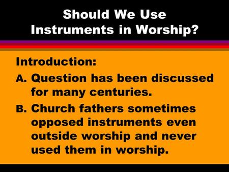 Should We Use Instruments in Worship? Introduction: A. Question has been discussed for many centuries. B. Church fathers sometimes opposed instruments.
