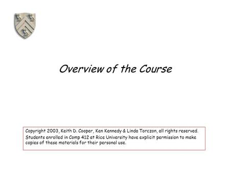 Overview of the Course Copyright 2003, Keith D. Cooper, Ken Kennedy & Linda Torczon, all rights reserved. Students enrolled in Comp 412 at Rice University.