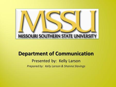 Department of Communication Presented by: Kelly Larson Prepared by: Kelly Larson & Shanna Slavings.