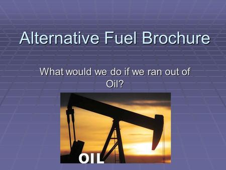 Alternative Fuel Brochure What would we do if we ran out of Oil?