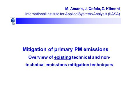 Mitigation of primary PM emissions Overview of existing technical and non- technical emissions mitigation techniques M. Amann, J. Cofala, Z. Klimont International.
