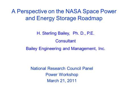 A Perspective on the NASA Space Power and Energy Storage Roadmap National Research Council Panel Power Workshop March 21, 2011 H. Sterling Bailey, Ph.