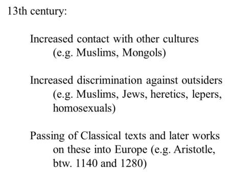 13th century: Increased contact with other cultures (e.g. Muslims, Mongols) Increased discrimination against outsiders (e.g. Muslims, Jews, heretics, lepers,