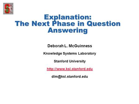 Explanation: The Next Phase in Question Answering Deborah L. McGuinness Knowledge Systems Laboratory Stanford University