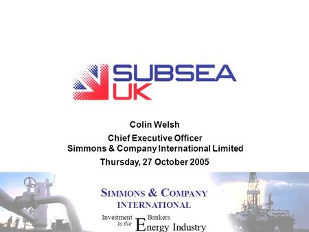 InvestmentBankers to the E nergyIndustry S IMMONS & C OMPANY INTERNATIONAL Colin Welsh Thursday, 27 October 2005 Chief Executive Officer Simmons & Company.