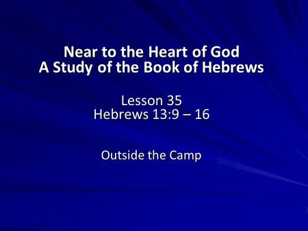 Near to the Heart of God A Study of the Book of Hebrews Lesson 35 Hebrews 13:9 – 16 Outside the Camp.