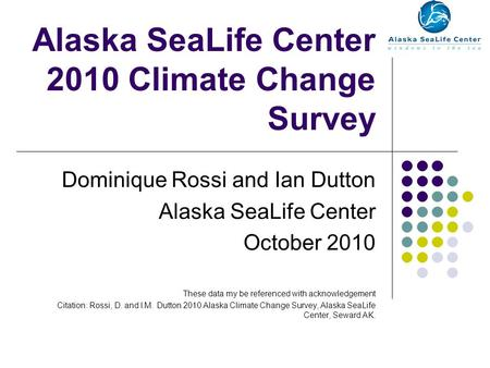 Alaska SeaLife Center 2010 Climate Change Survey Dominique Rossi and Ian Dutton Alaska SeaLife Center October 2010 These data my be referenced with acknowledgement.