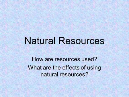 Natural Resources How are resources used? What are the effects of using natural resources?
