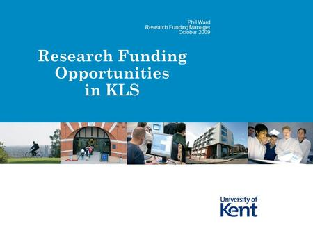 Research Funding Opportunities in KLS Phil Ward Research Funding Manager October 2009.