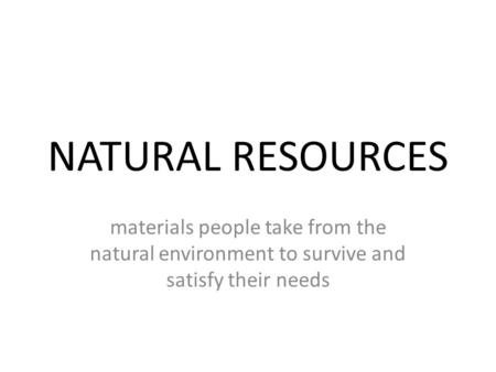 NATURAL RESOURCES materials people take from the natural environment to survive and satisfy their needs.