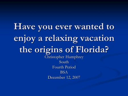 Have you ever wanted to enjoy a relaxing vacation the origins of Florida? Christopher Humphrey South Fourth Period BSA December 12, 2007.