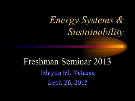 Energy Systems & Sustainability Freshman Seminar 2013 Mayda M. Velasco Sept. 26, 2013.