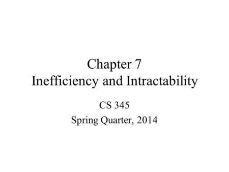 Chapter 7 Inefficiency and Intractability CS 345 Spring Quarter, 2014.