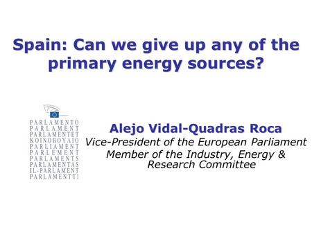 Spain: Can we give up any of the primary energy sources? Alejo Vidal-Quadras Roca Vice-President of the European Parliament Member of the Industry, Energy.