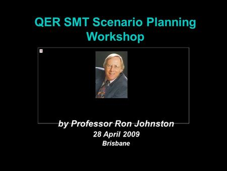 QER SMT Scenario Planning Workshop by Professor Ron Johnston 28 April 2009 Brisbane.