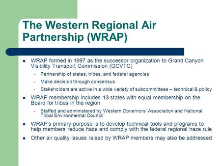 The Western Regional Air Partnership (WRAP) WRAP formed in 1997 as the successor organization to Grand Canyon Visibility Transport Commission (GCVTC) –