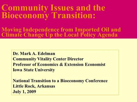Community Issues and the Bioeconomy Transition: Moving Independence from Imported Oil and Climate Change Up the Local Policy Agenda Dr. Mark A. Edelman.
