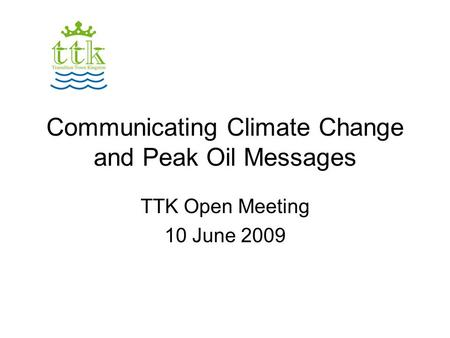 Communicating Climate Change and Peak Oil Messages TTK Open Meeting 10 June 2009.