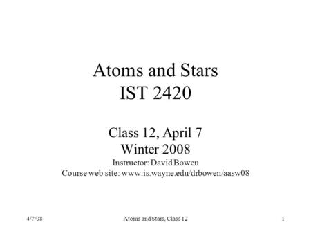 4/7/08Atoms and Stars, Class 121 Atoms and Stars IST 2420 Class 12, April 7 Winter 2008 Instructor: David Bowen Course web site: www.is.wayne.edu/drbowen/aasw08.