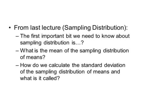From last lecture (Sampling Distribution): –The first important bit we need to know about sampling distribution is…? –What is the mean of the sampling.