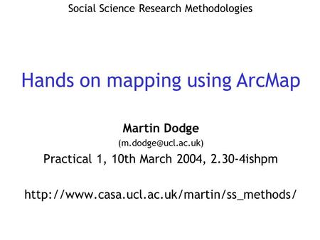 Martin Dodge Practical 1, 10th March 2004, 2.30-4ishpm  Social Science Research Methodologies.