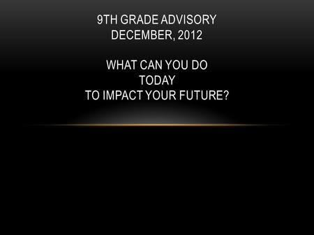 9TH GRADE ADVISORY DECEMBER, 2012 WHAT CAN YOU DO TODAY TO IMPACT YOUR FUTURE?