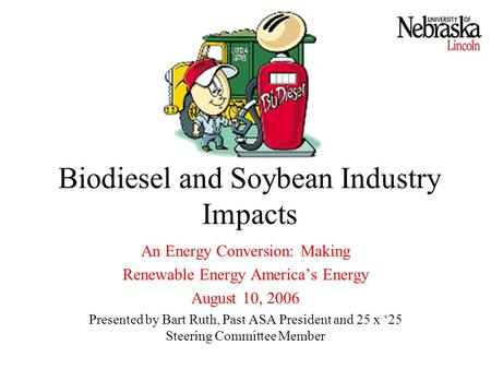 Biodiesel and Soybean Industry Impacts An Energy Conversion: Making Renewable Energy America's Energy August 10, 2006 Presented by Bart Ruth, Past ASA.