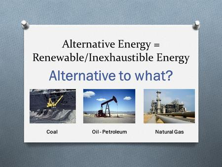 Alternative Energy = Renewable/Inexhaustible Energy Alternative to what? CoalOil - PetroleumNatural Gas.