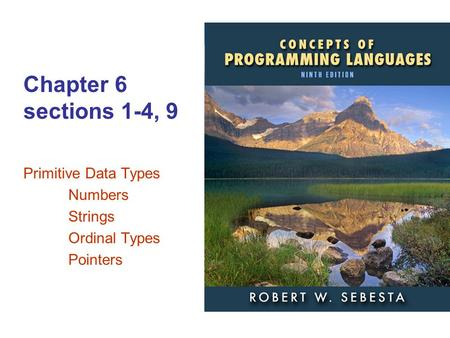 ISBN 0-321—49362-1 Chapter 6 sections 1-4, 9 Primitive Data Types Numbers Strings Ordinal Types Pointers.