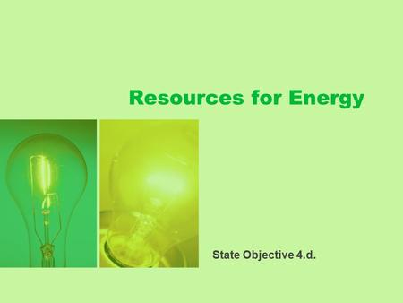 Resources for Energy State Objective 4.d.. What are Resources? Natural resources are the parts of the environment that are useful or necessary for the.