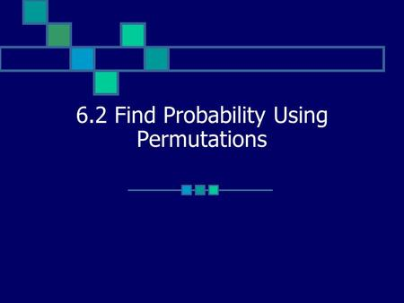 6.2 Find Probability Using Permutations. Vocabulary n factorial: product of integers from 1 to n, written as n! 0! = 1 Permutation: arrangement of objects.