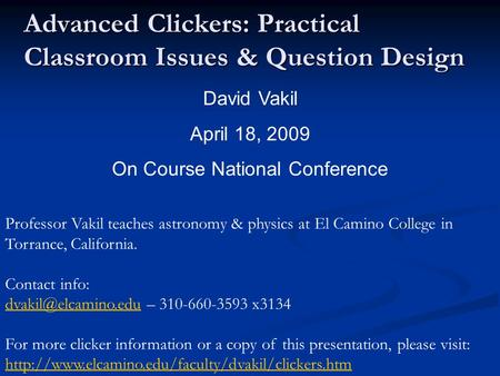 Advanced Clickers: Practical Classroom Issues & Question Design David Vakil April 18, 2009 On Course National Conference Professor Vakil teaches astronomy.