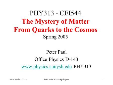 Peter Paul 01/27/05PHY313-CEI544 Spring-051 PHY313 - CEI544 The Mystery of Matter From Quarks to the Cosmos Spring 2005 Peter Paul Office Physics D-143.