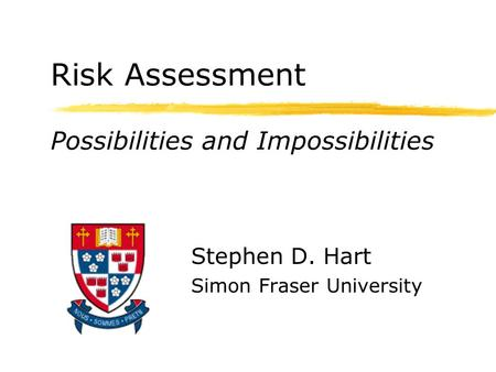 Risk Assessment Possibilities and Impossibilities Stephen D. Hart Simon Fraser University.