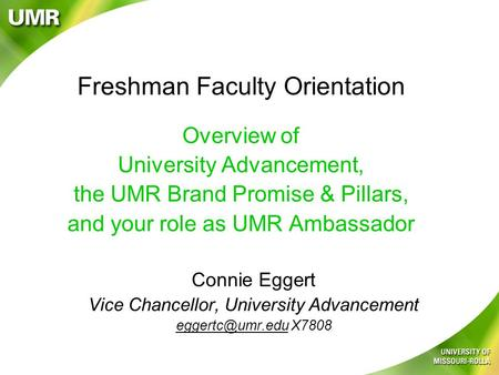 Freshman Faculty Orientation Overview of University Advancement, the UMR Brand Promise & Pillars, and your role as UMR Ambassador Connie Eggert Vice Chancellor,