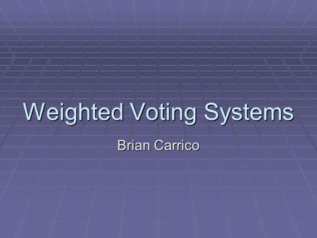 Weighted Voting Systems Brian Carrico. What is a weighted voting system?  A weighted voting system is a decision making procedure in which the participants.