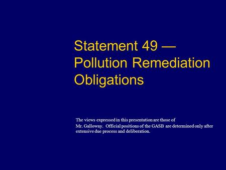 Statement 49 — Pollution Remediation Obligations The views expressed in this presentation are those of Mr. Galloway. Official positions of the GASB are.