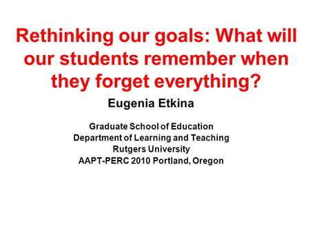 Rethinking our goals: What will our students remember when they forget everything? Eugenia Etkina Graduate School of Education Department of Learning and.