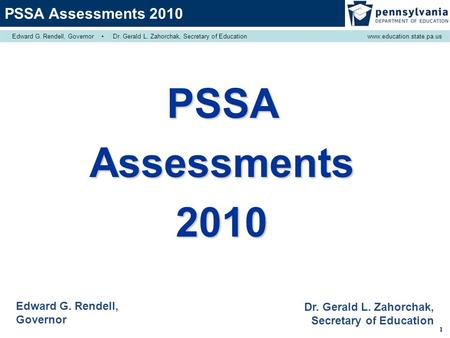 1 PSSAAssessments2010 Edward G. Rendell, Governor Dr. Gerald L. Zahorchak, Secretary of Education PSSA Assessments 2010 Edward G. Rendell, Governor ▪ Dr.