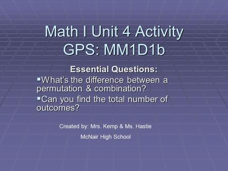 Math I Unit 4 Activity GPS: MM1D1b Essential Questions:  What's the difference between a permutation & combination?  Can you find the total number of.
