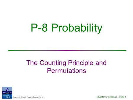 Copyright © 2009 Pearson Education, Inc. Chapter 12 Section 8 - Slide 1 P-8 Probability The Counting Principle and Permutations.