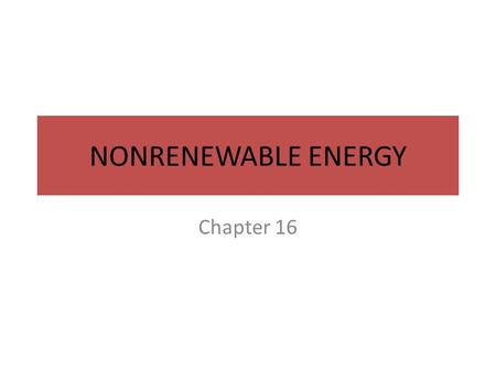 NONRENEWABLE ENERGY Chapter 16. Energy Resources Energy is the ability to do work – Flows in a one-way path through the atmosphere, hydrosphere and biosphere.