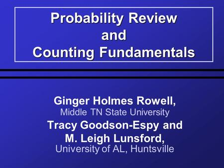Probability Review and Counting Fundamentals Ginger Holmes Rowell, Middle TN State University Tracy Goodson-Espy and M. Leigh Lunsford, University of AL,