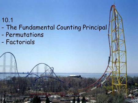 10.1 - The Fundamental Counting Principal - Permutations - Factorials.