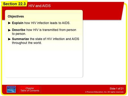 Section 22.3 HIV and AIDS Slide 1 of 21 Objectives Explain how HIV infection leads to AIDS. Describe how HIV is transmitted from person to person. Section.