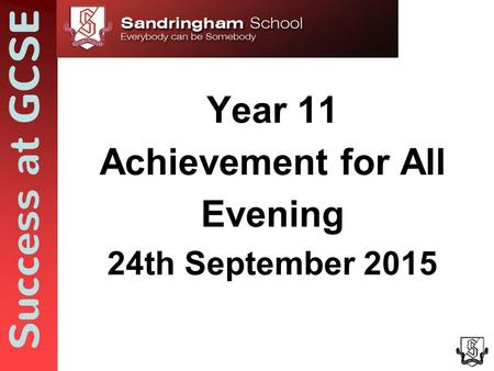 Success at GCSE Year 11 Achievement for All Evening 24th September 2015.